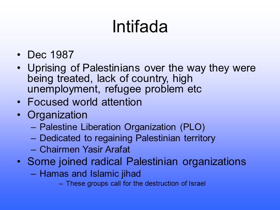 Intifada Dec 1987. Uprising of Palestinians over the way they were being treated, lack of country, high unemployment, refugee problem etc.