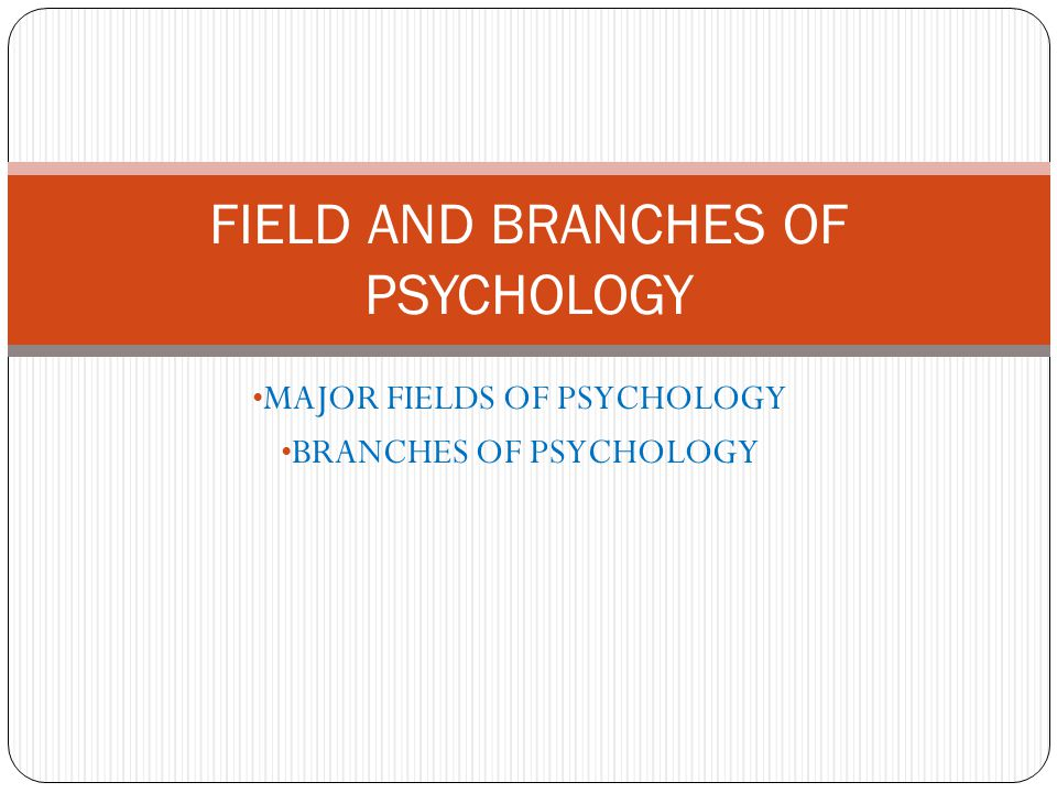 FIELD AND BRANCHES OF PSYCHOLOGY