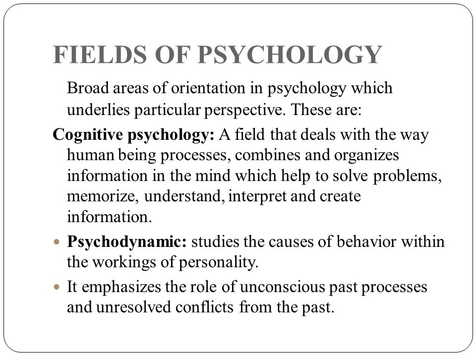 FIELDS OF PSYCHOLOGY Broad areas of orientation in psychology which underlies particular perspective. These are: