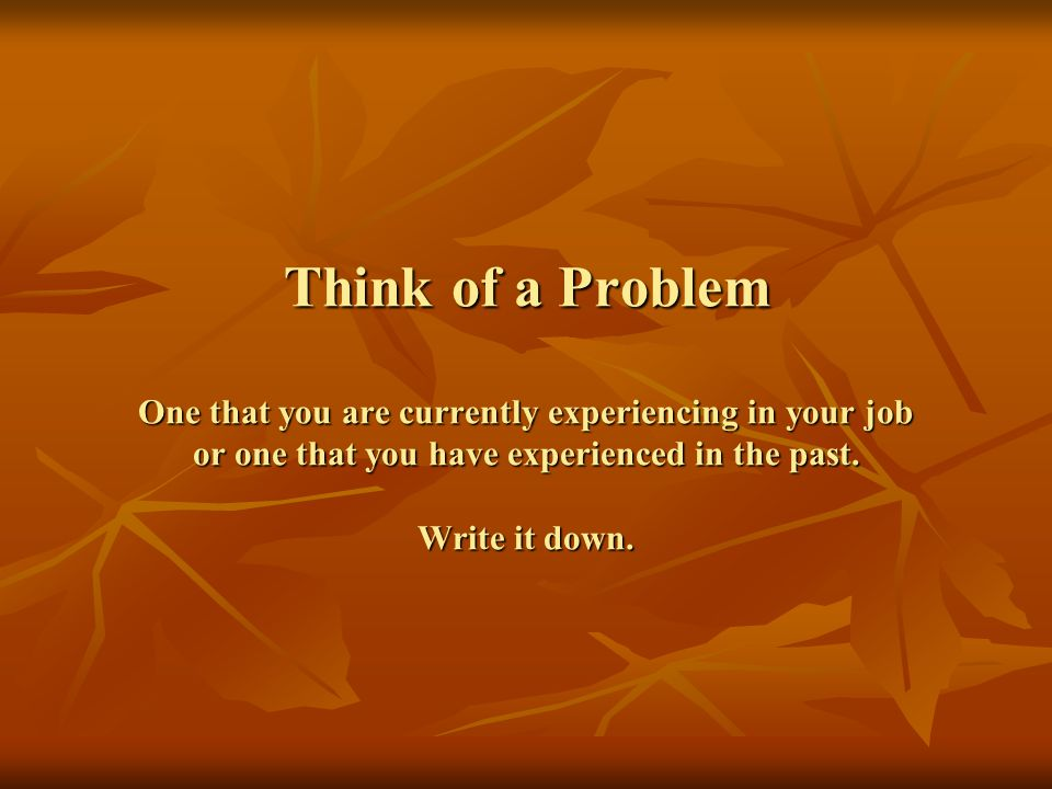 Think of a Problem One that you are currently experiencing in your job or one that you have experienced in the past.