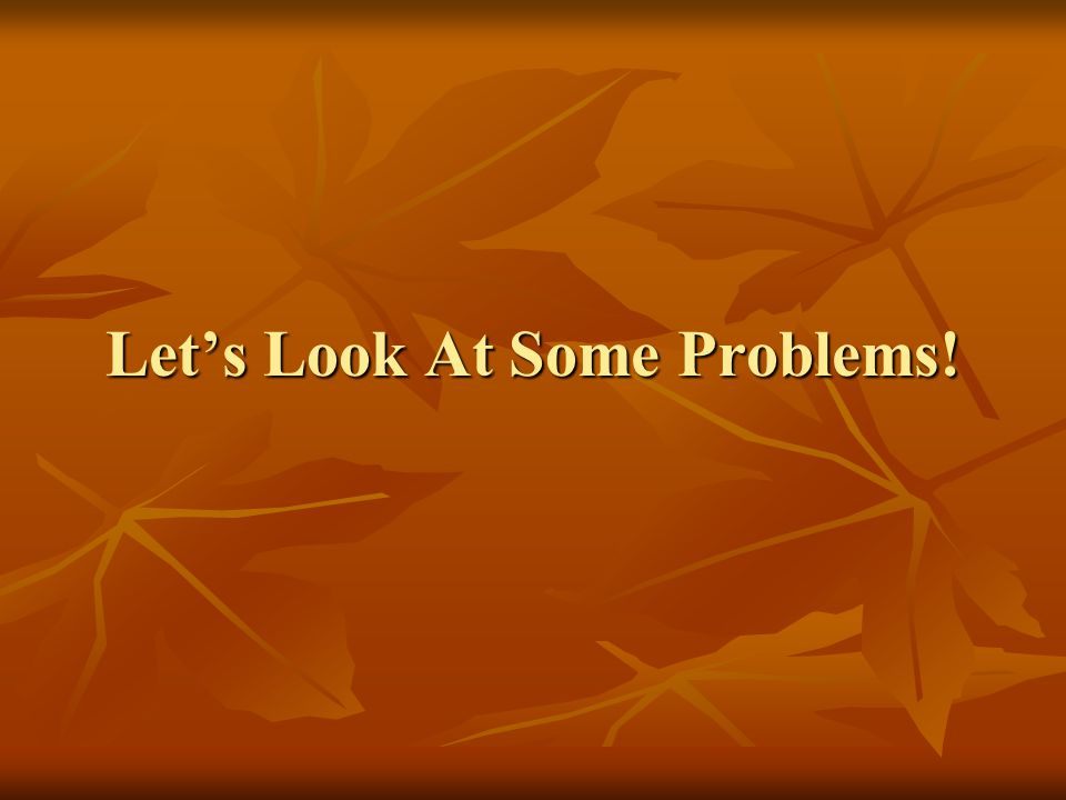 Let's Look At Some Problems!