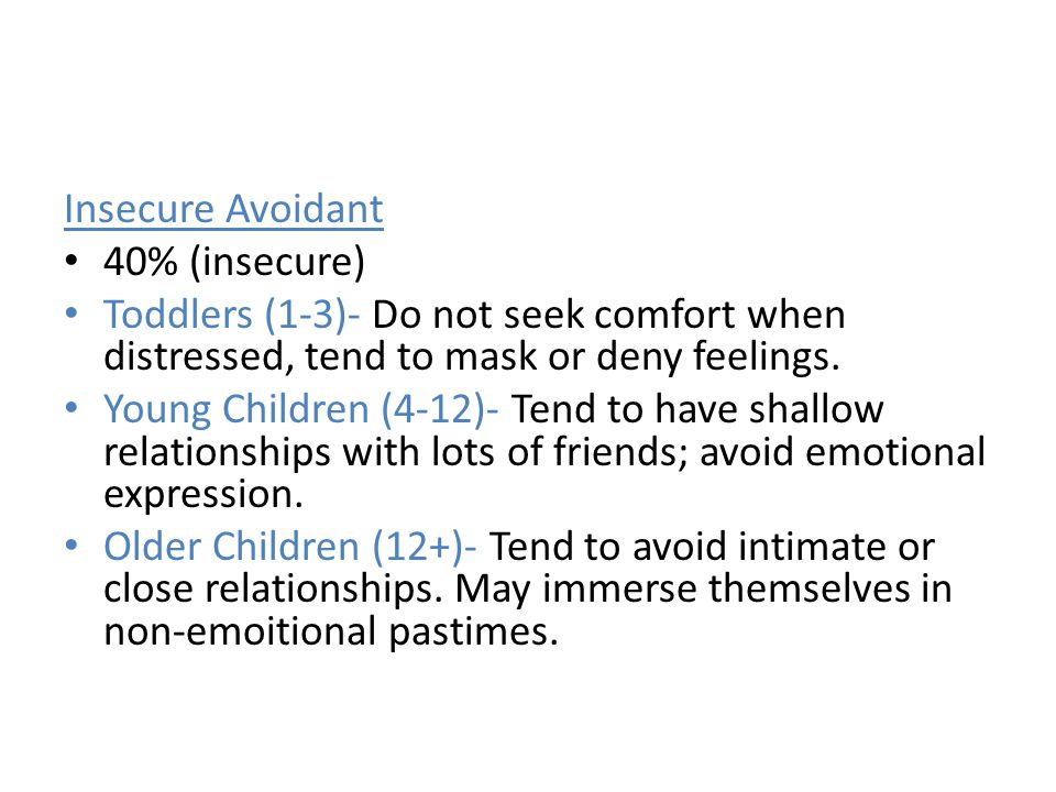 Insecure Avoidant 40% (insecure) Toddlers (1-3)- Do not seek comfort when distressed, tend to mask or deny feelings.
