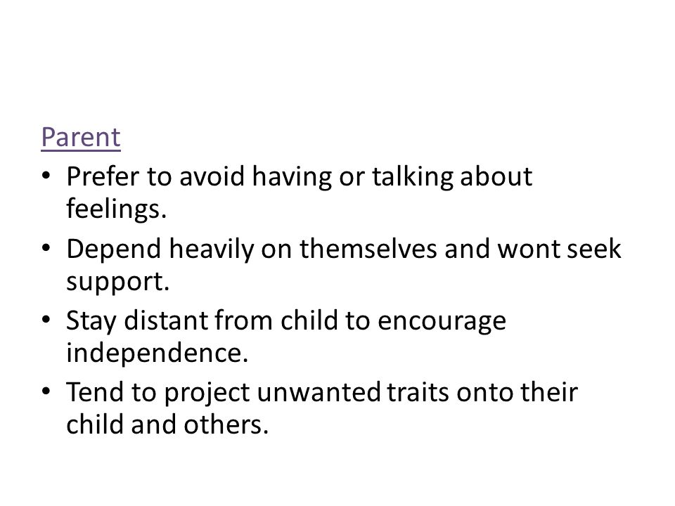 Parent Prefer to avoid having or talking about feelings. Depend heavily on themselves and wont seek support.