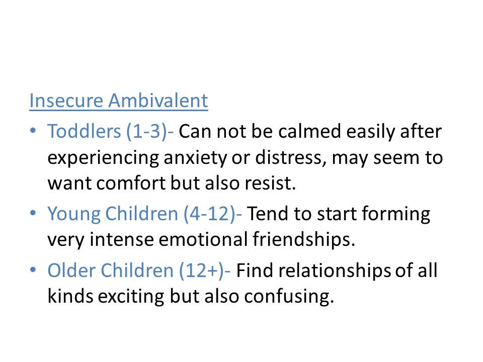 Insecure Ambivalent Toddlers (1-3)- Can not be calmed easily after experiencing anxiety or distress, may seem to want comfort but also resist.