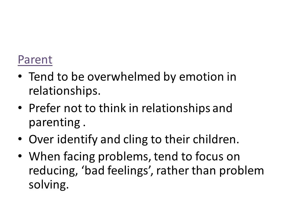 Parent Tend to be overwhelmed by emotion in relationships. Prefer not to think in relationships and parenting .