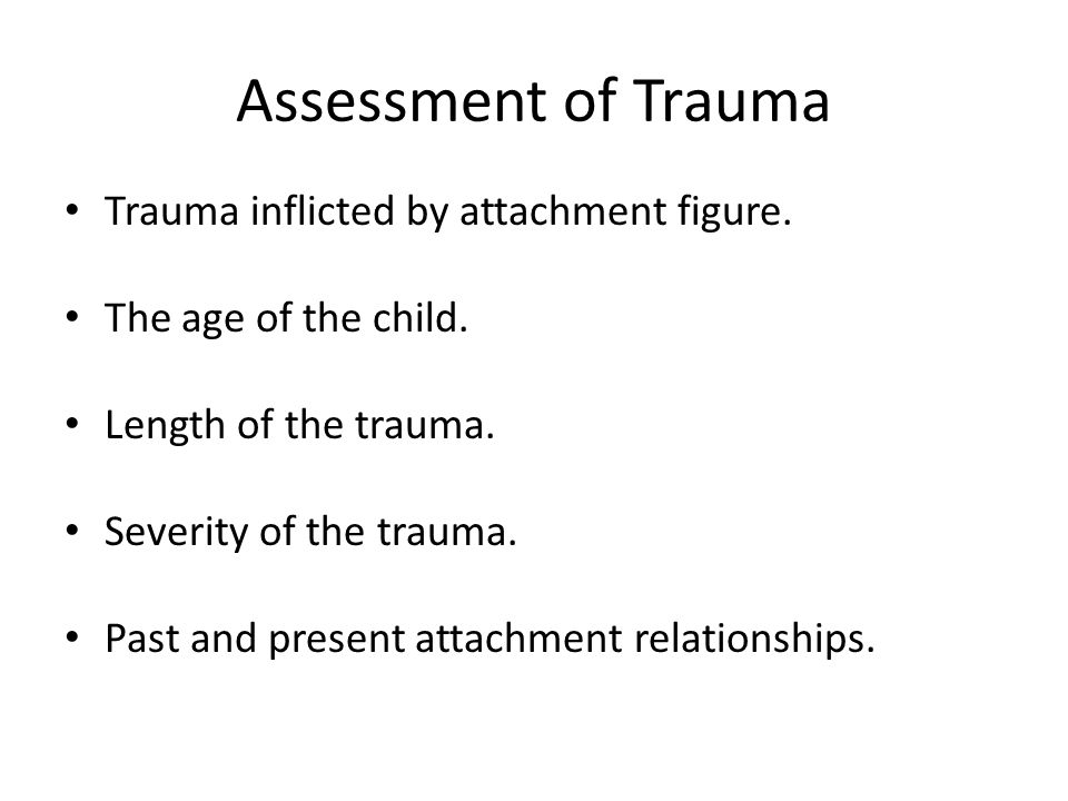 Assessment of Trauma Trauma inflicted by attachment figure.