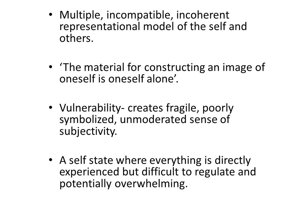 Multiple, incompatible, incoherent representational model of the self and others.