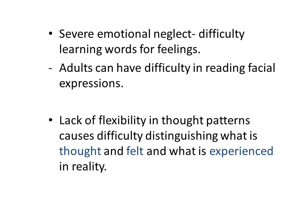 Severe emotional neglect- difficulty learning words for feelings.