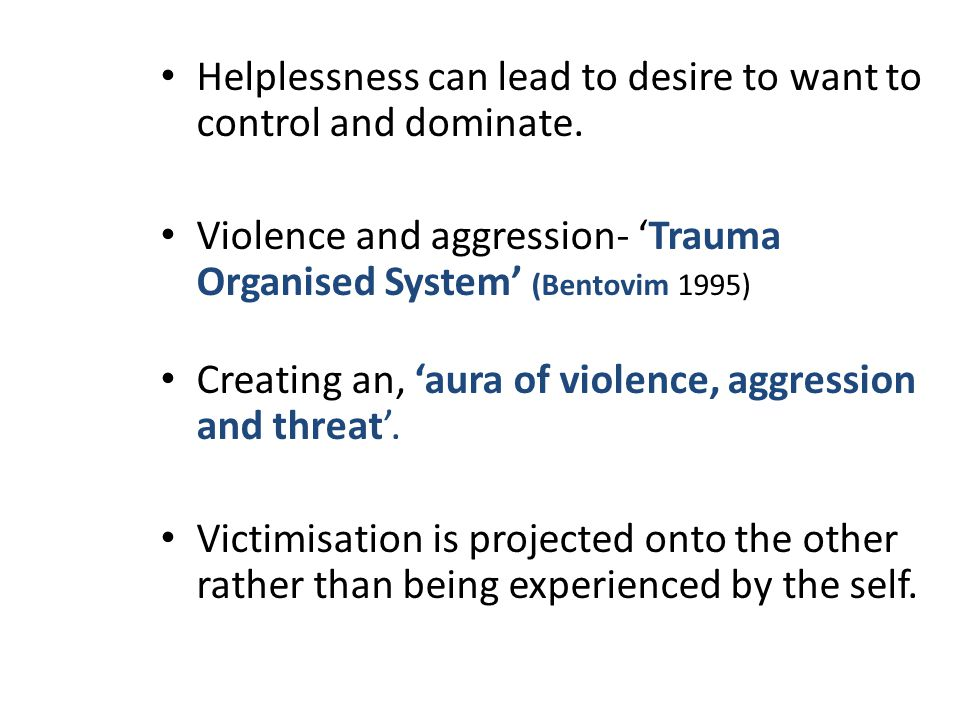 Helplessness can lead to desire to want to control and dominate.