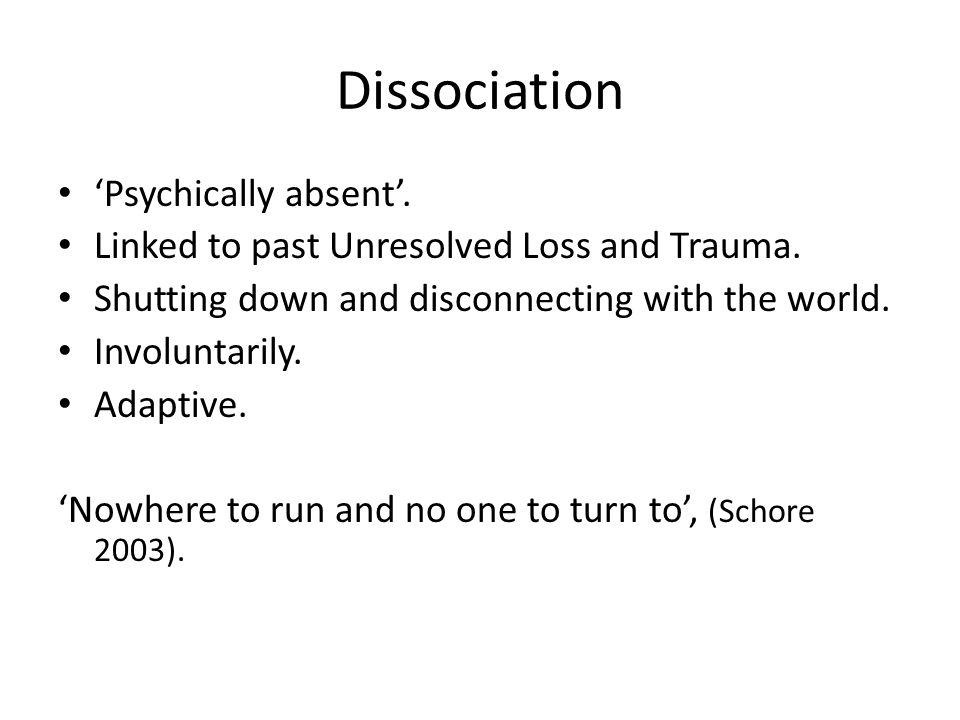 Dissociation 'Psychically absent'.