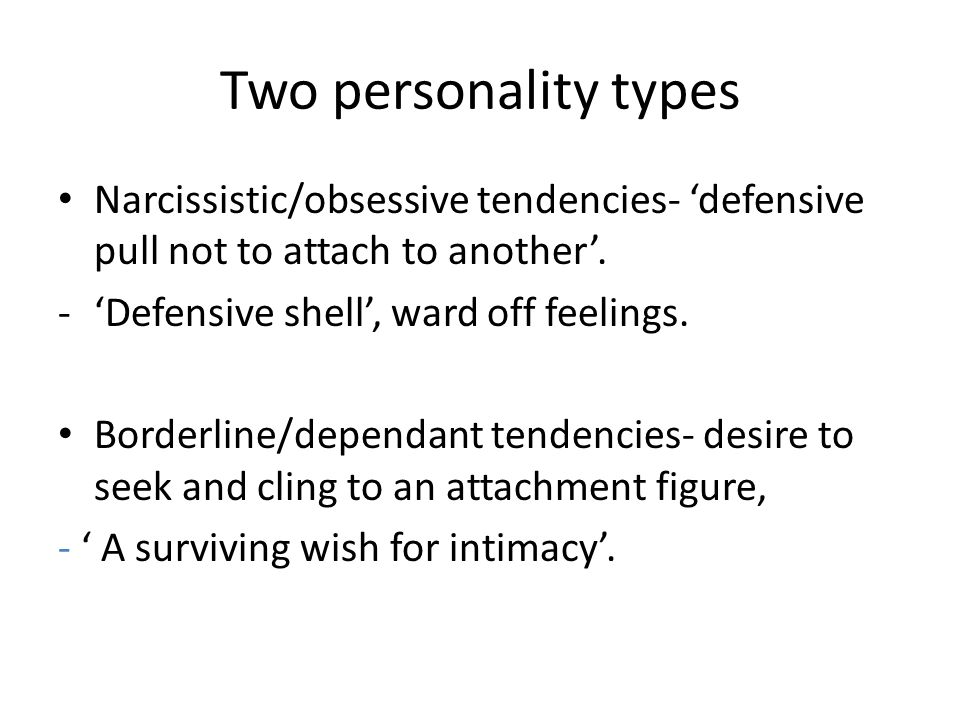 Two personality types Narcissistic/obsessive tendencies- 'defensive pull not to attach to another'.
