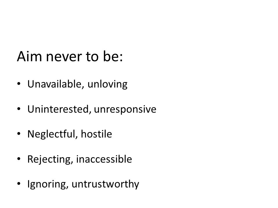 Aim never to be: Unavailable, unloving Uninterested, unresponsive