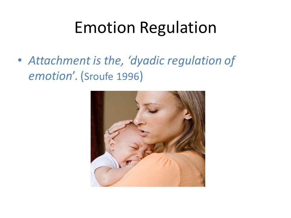 Emotion Regulation Attachment is the, 'dyadic regulation of emotion'. (Sroufe 1996)