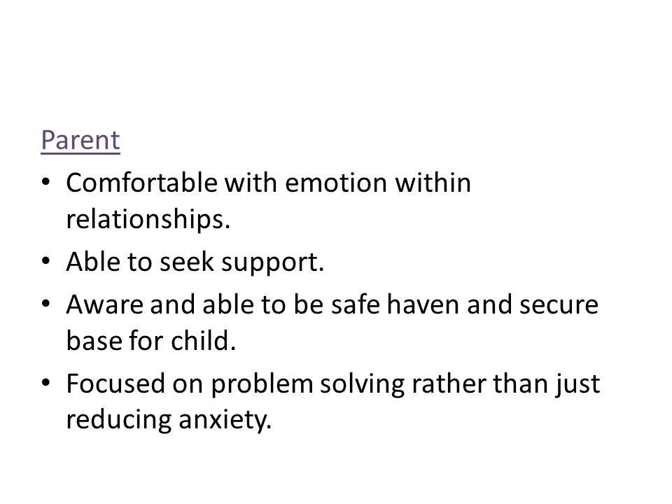 Parent Comfortable with emotion within relationships. Able to seek support. Aware and able to be safe haven and secure base for child.
