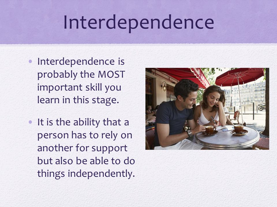Interdependence Interdependence is probably the MOST important skill you learn in this stage.