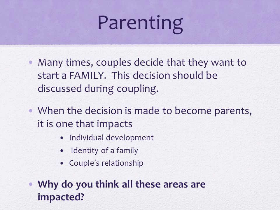 Parenting Many times, couples decide that they want to start a FAMILY. This decision should be discussed during coupling.