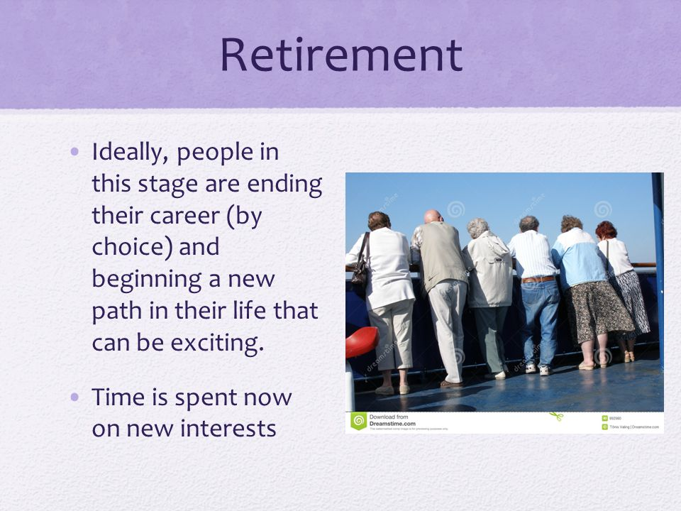 Retirement Ideally, people in this stage are ending their career (by choice) and beginning a new path in their life that can be exciting.