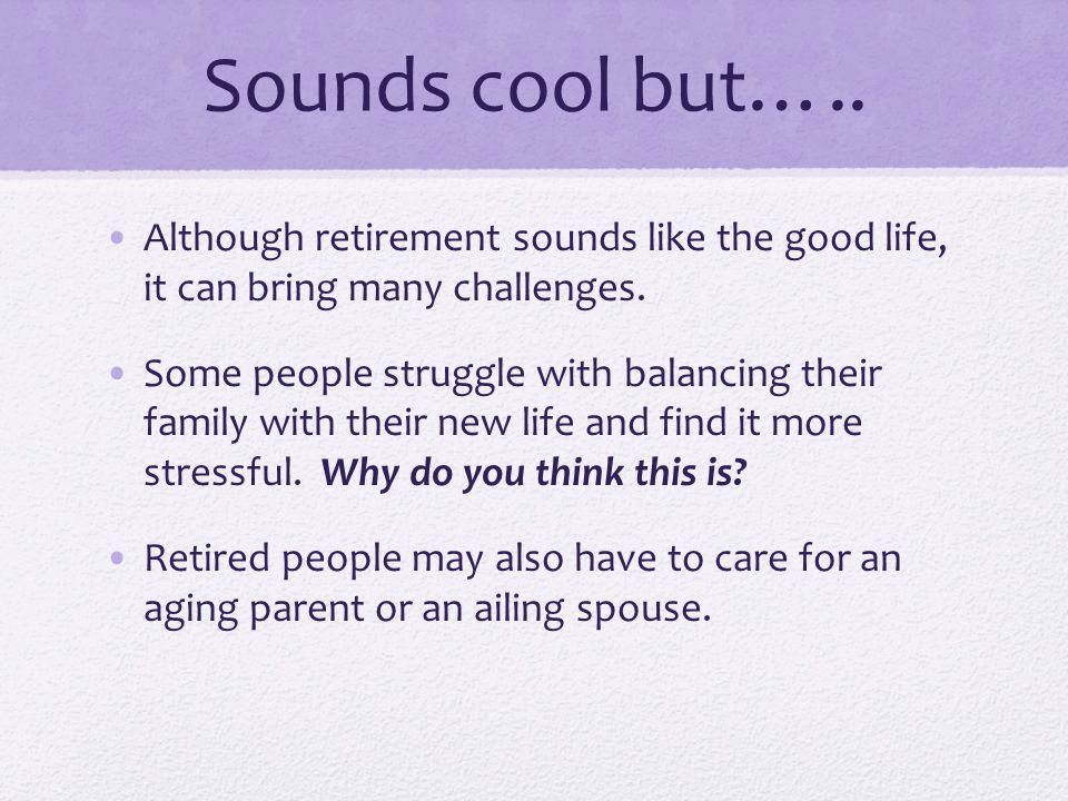 Sounds cool but….. Although retirement sounds like the good life, it can bring many challenges.