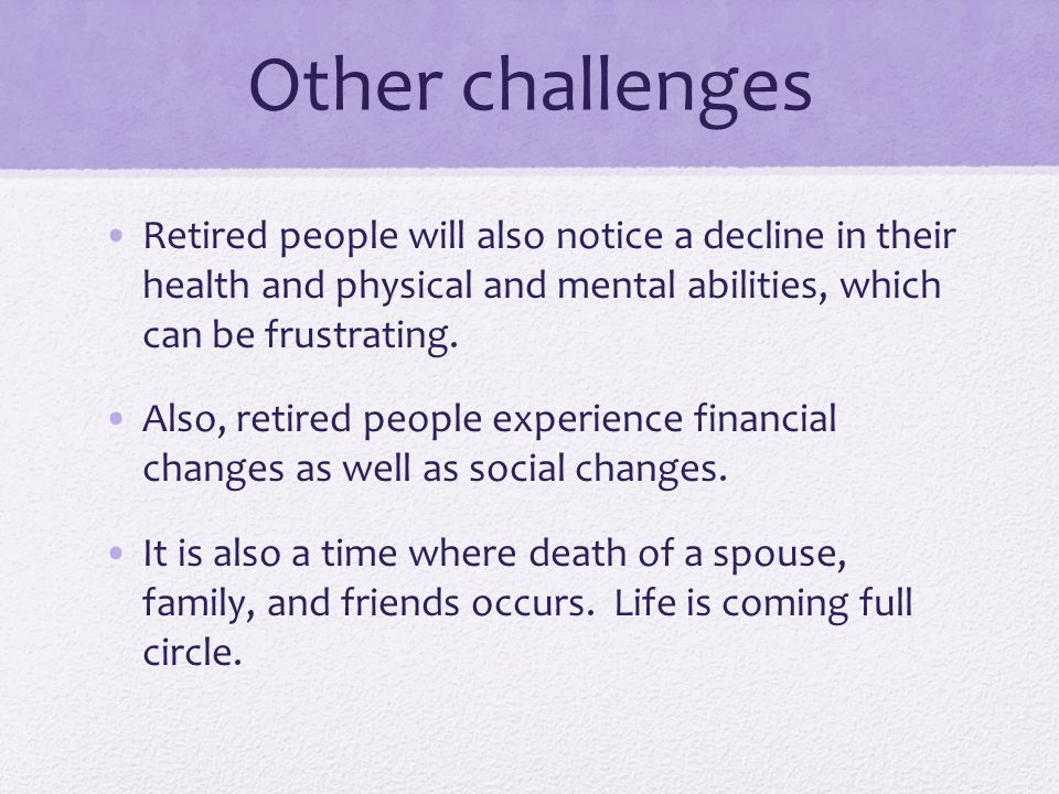Other challenges Retired people will also notice a decline in their health and physical and mental abilities, which can be frustrating.