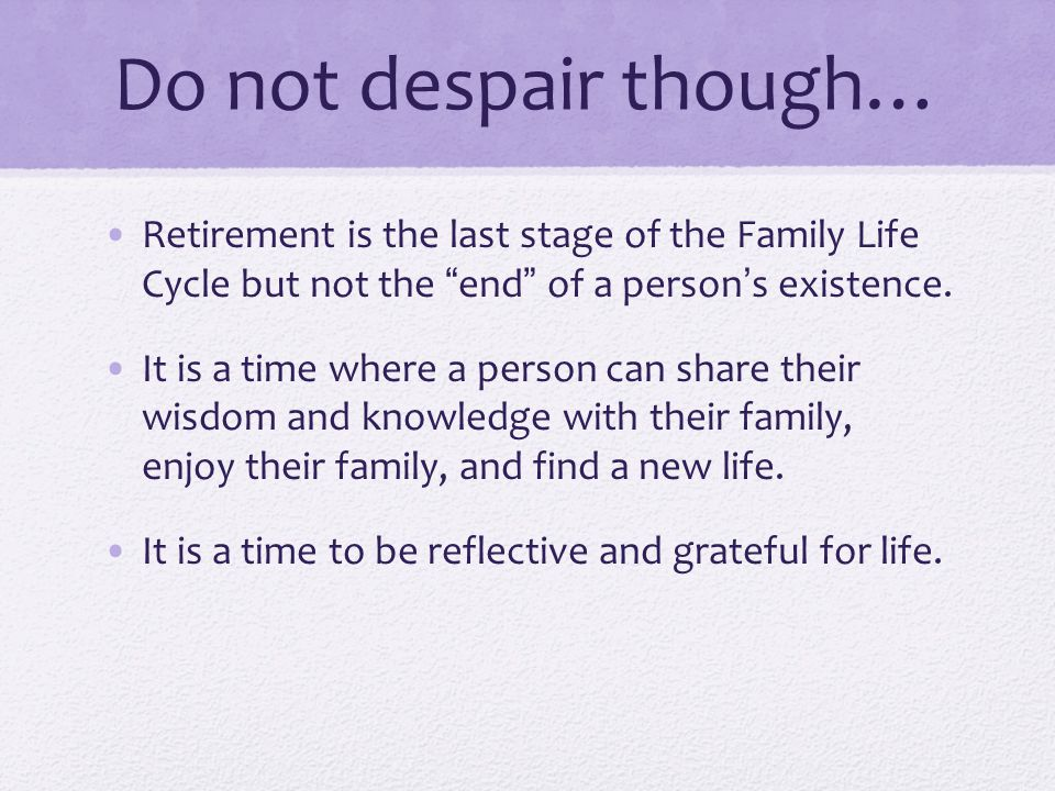 Do not despair though… Retirement is the last stage of the Family Life Cycle but not the end of a person's existence.