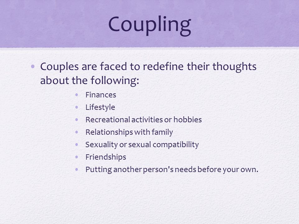 Coupling Couples are faced to redefine their thoughts about the following: Finances. Lifestyle. Recreational activities or hobbies.