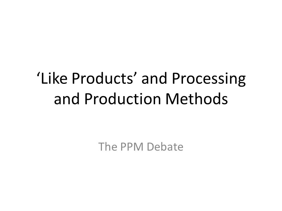 'Like Products' and Processing and Production Methods