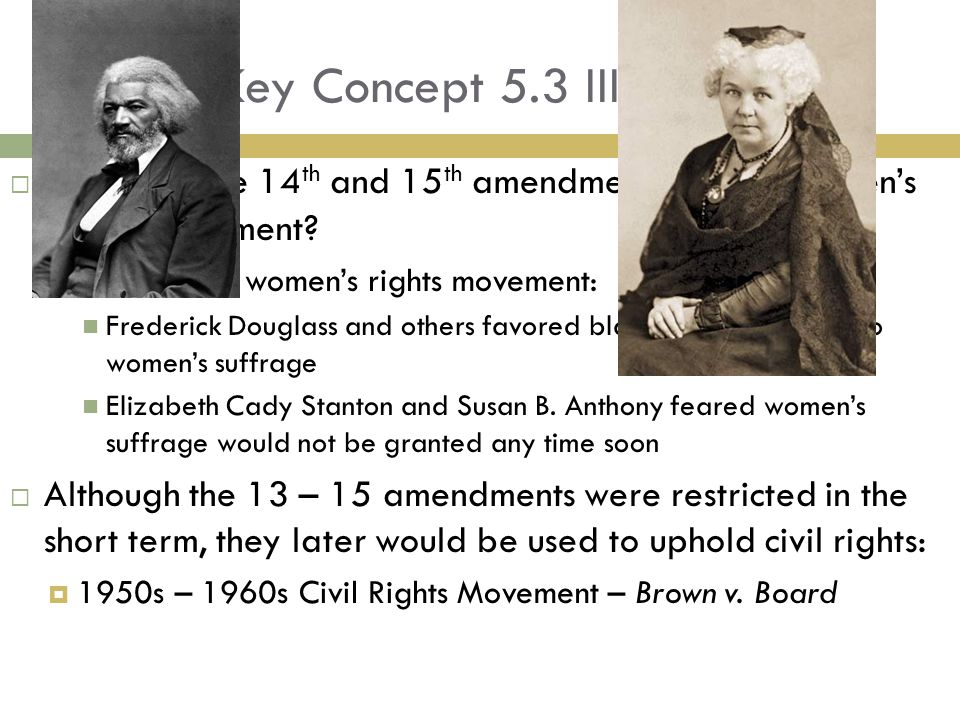 Key Concept 5.3 III Cont. Impact of the 14th and 15th amendments on the Women's Rights Movement Divided the women's rights movement: