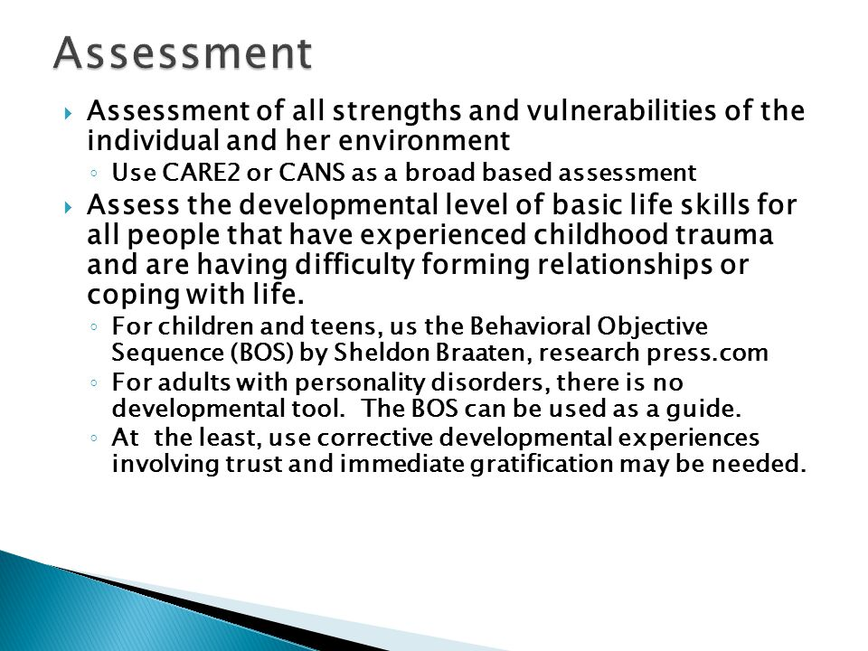 Assessment Assessment of all strengths and vulnerabilities of the individual and her environment. Use CARE2 or CANS as a broad based assessment.