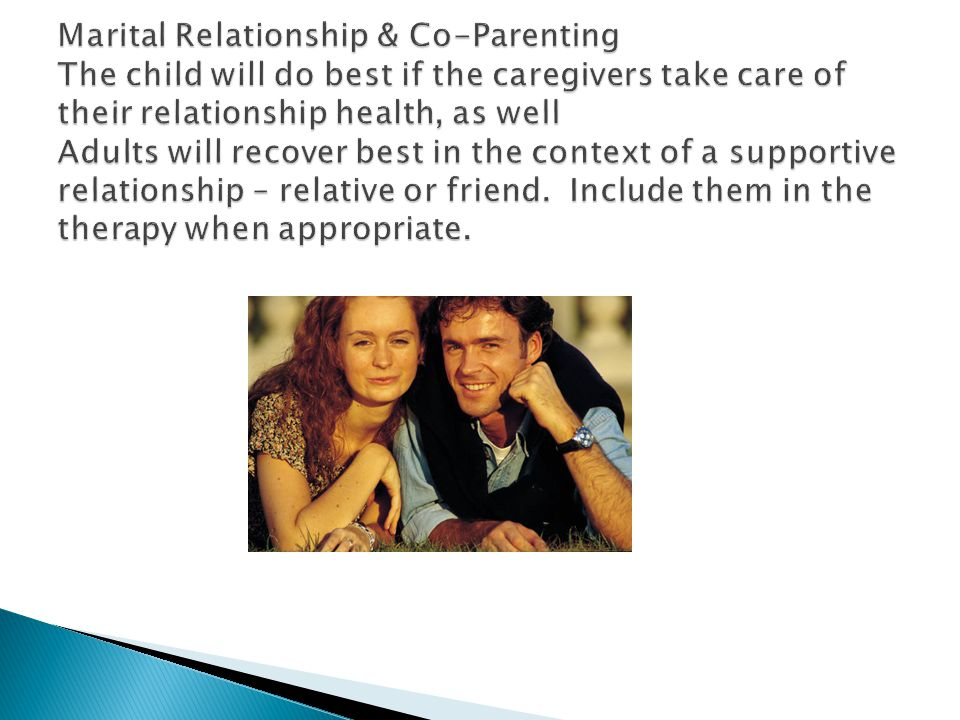 Marital Relationship & Co-Parenting The child will do best if the caregivers take care of their relationship health, as well Adults will recover best in the context of a supportive relationship – relative or friend.
