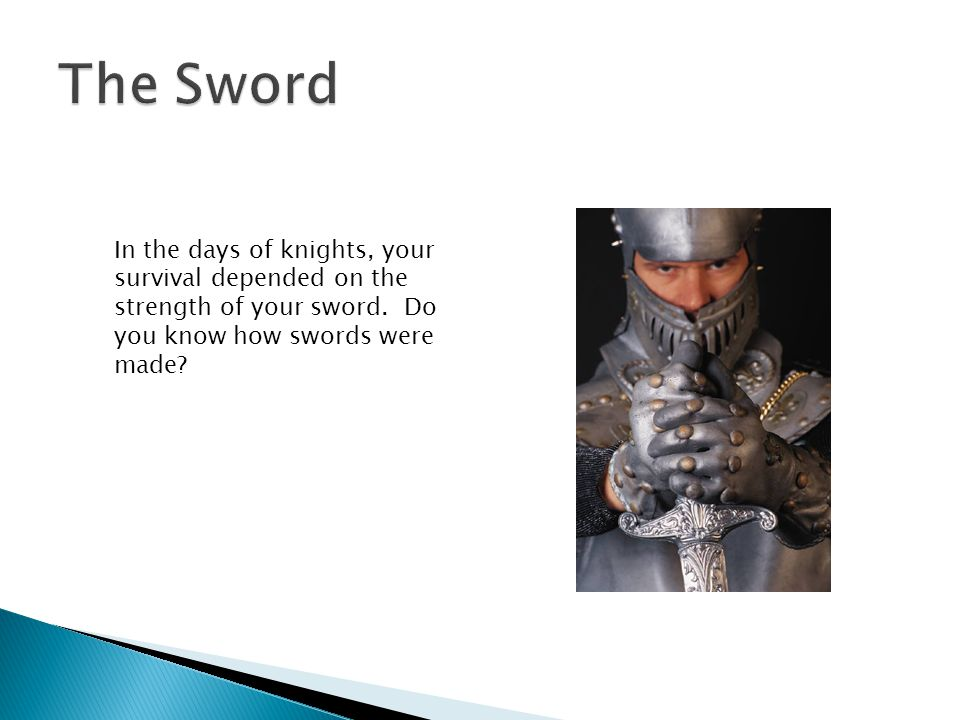 The Sword In the days of knights, your survival depended on the strength of your sword.