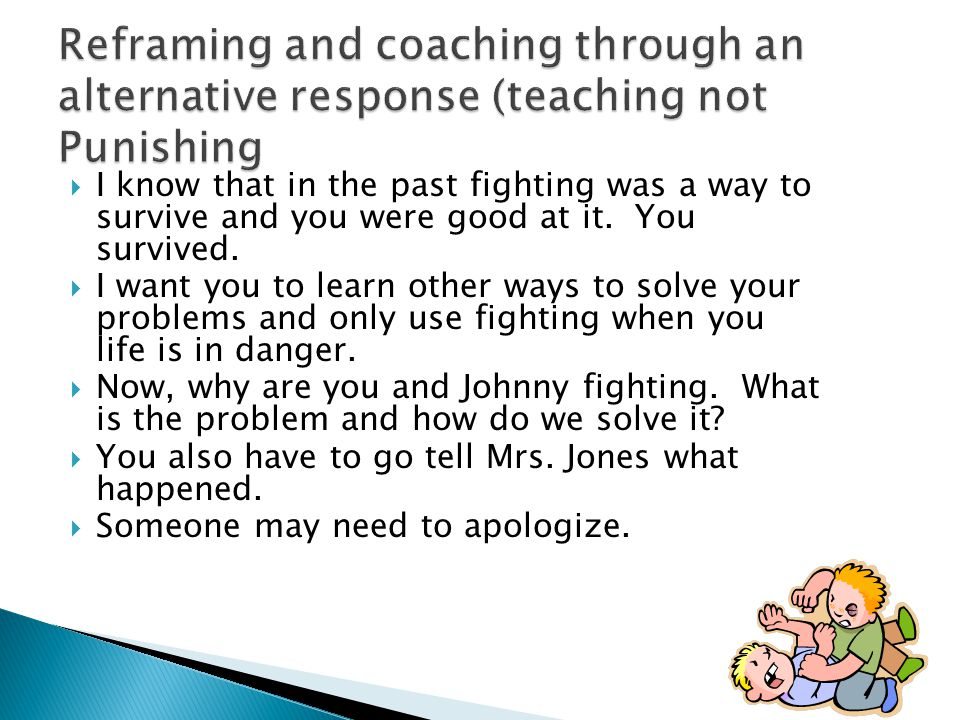 Reframing and coaching through an alternative response (teaching not Punishing