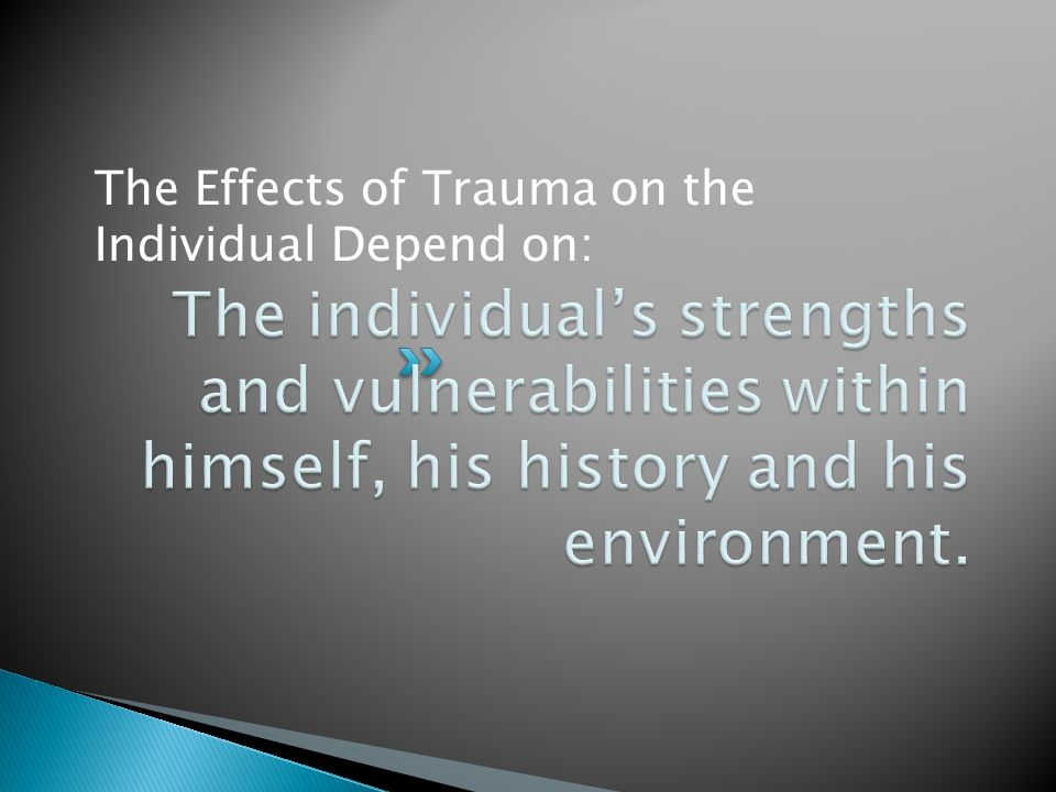 The Effects of Trauma on the Individual Depend on: