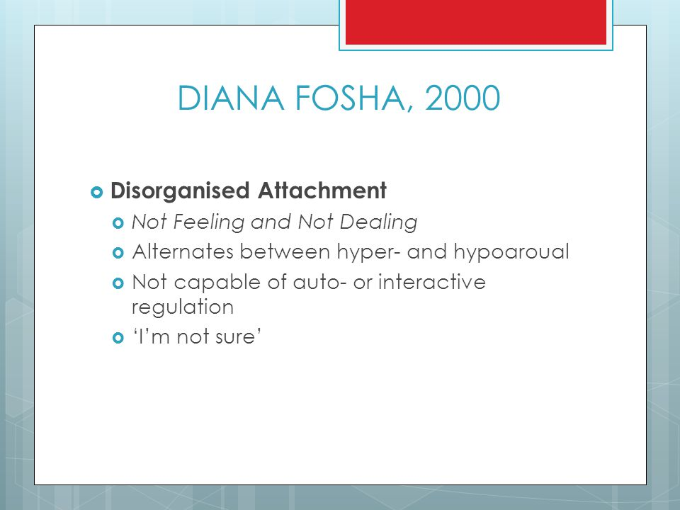 DIANA FOSHA, 2000 Disorganised Attachment Not Feeling and Not Dealing