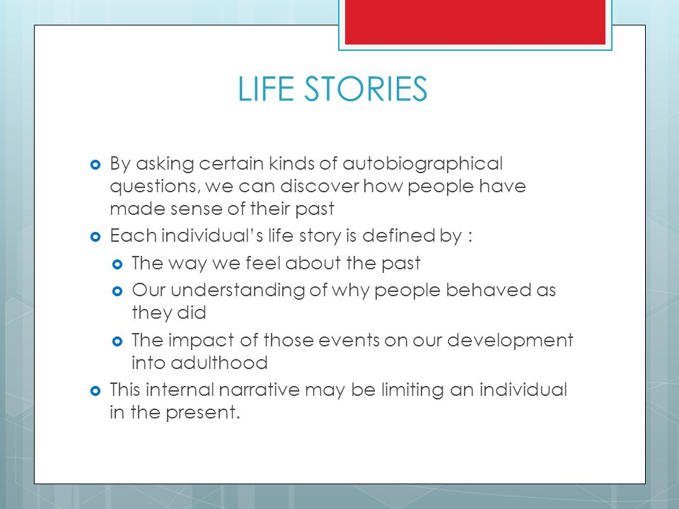LIFE STORIES By asking certain kinds of autobiographical questions, we can discover how people have made sense of their past.