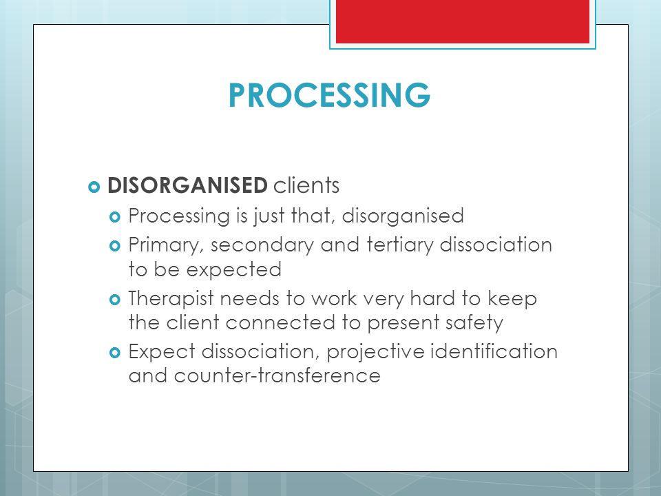 PROCESSING DISORGANISED clients Processing is just that, disorganised