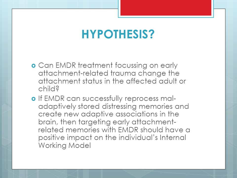 HYPOTHESIS Can EMDR treatment focussing on early attachment-related trauma change the attachment status in the affected adult or child
