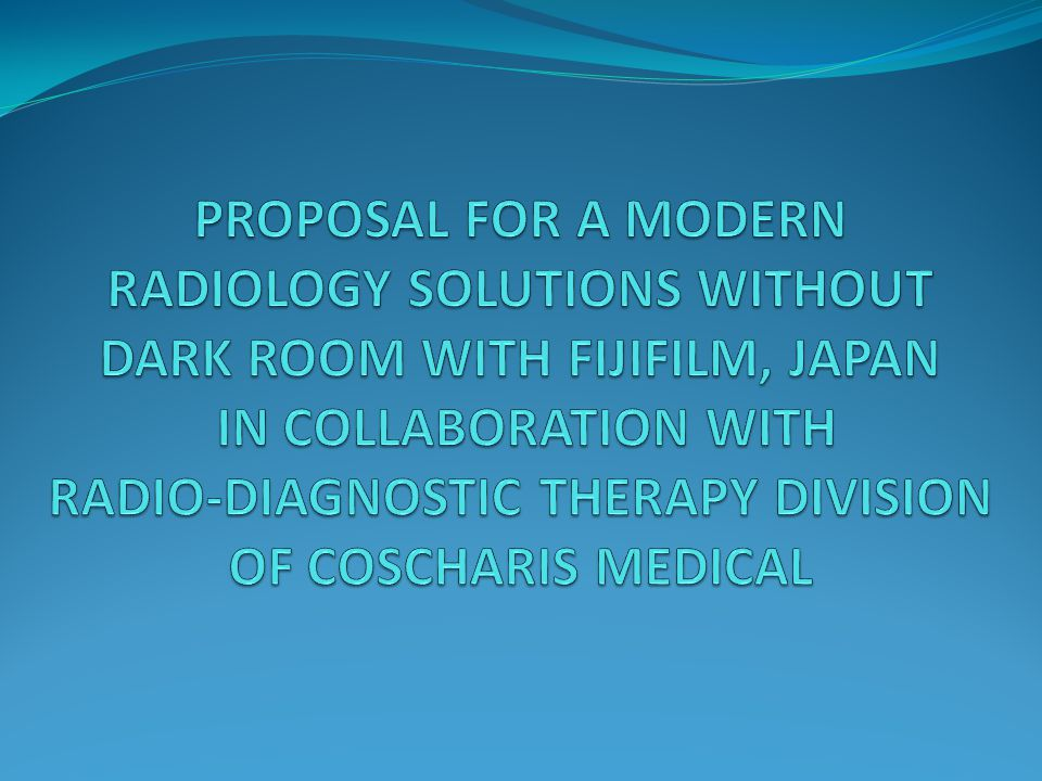 PROPOSAL FOR A MODERN RADIOLOGY SOLUTIONS WITHOUT DARK ROOM WITH FIJIFILM, JAPAN IN COLLABORATION WITH RADIO-DIAGNOSTIC THERAPY DIVISION OF COSCHARIS MEDICAL