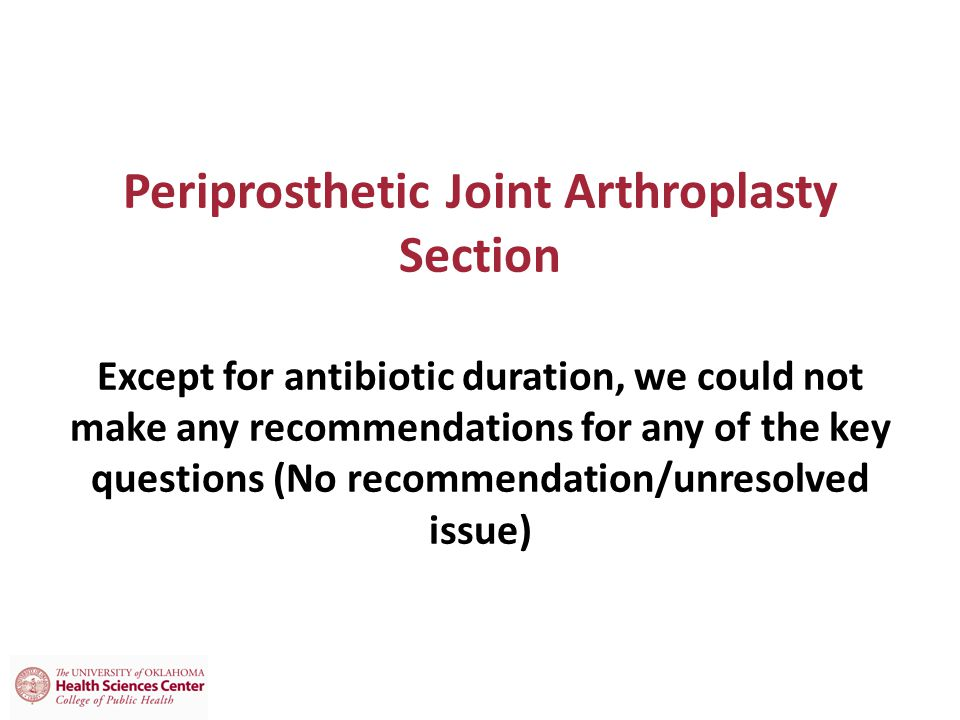 Periprosthetic Joint Arthroplasty Section Except for antibiotic duration, we could not make any recommendations for any of the key questions (No recommendation/unresolved issue)