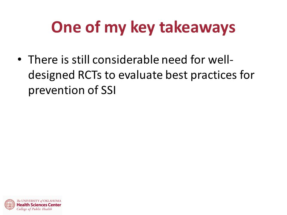 One of my key takeaways There is still considerable need for well-designed RCTs to evaluate best practices for prevention of SSI.