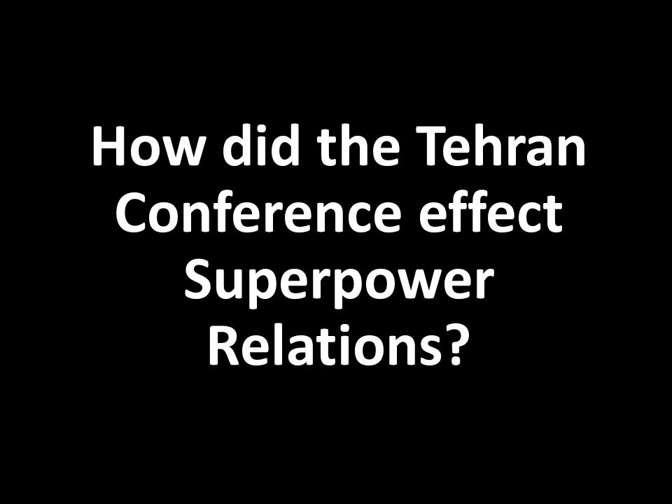 How did the Tehran Conference effect Superpower Relations