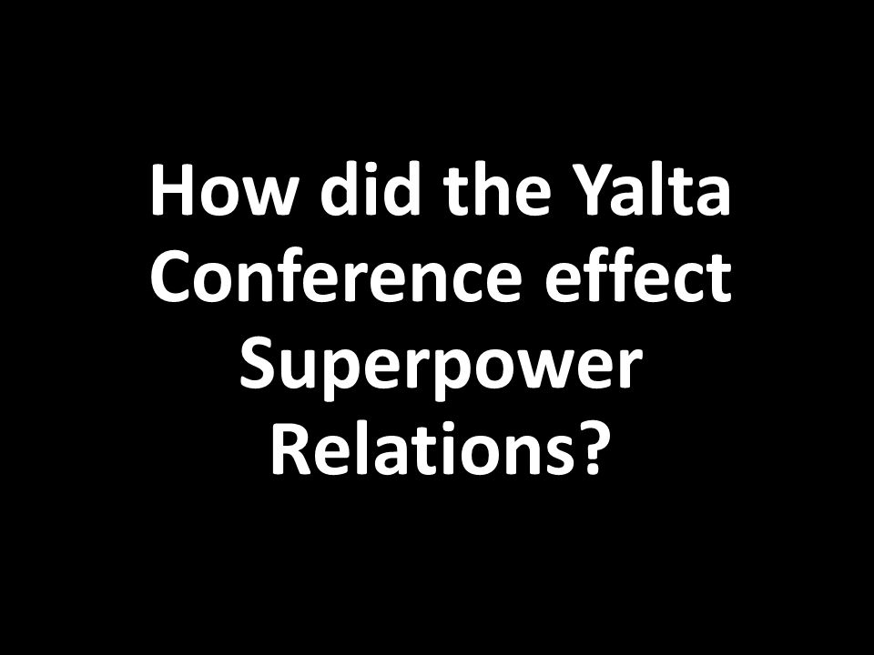How did the Yalta Conference effect Superpower Relations