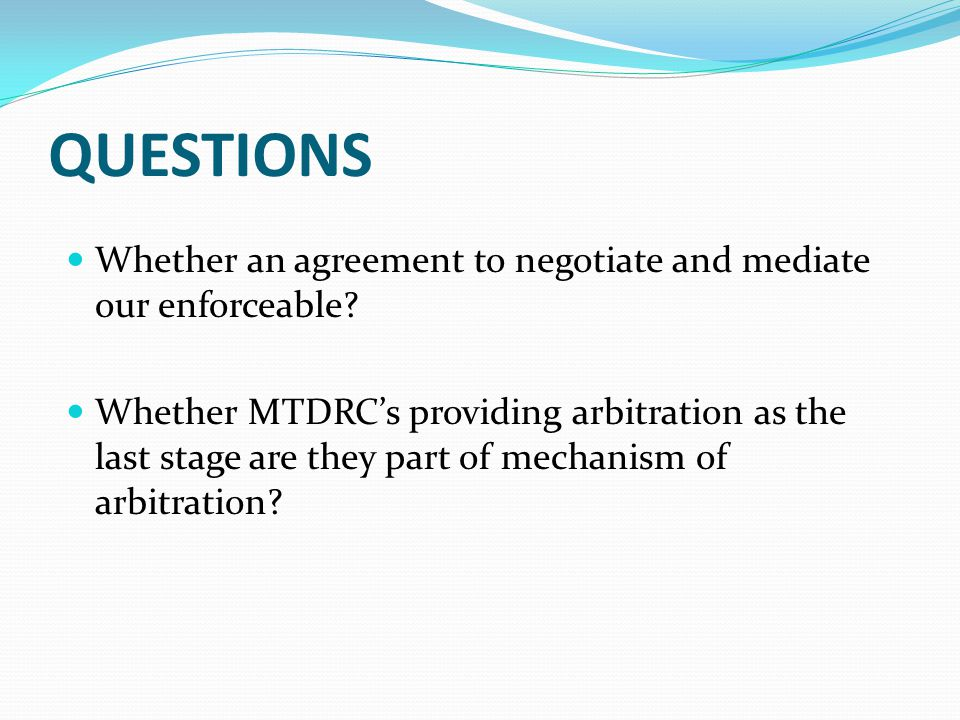 QUESTIONS Whether an agreement to negotiate and mediate our enforceable