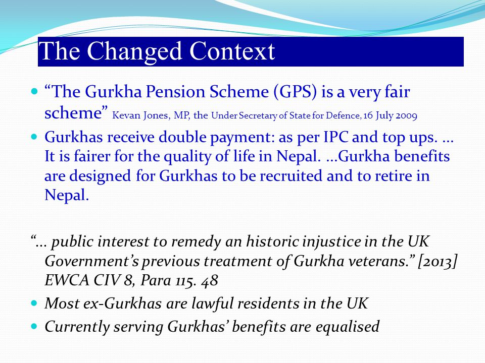 The Changed Context The Gurkha Pension Scheme (GPS) is a very fair scheme Kevan Jones, MP, the Under Secretary of State for Defence, 16 July 2009.