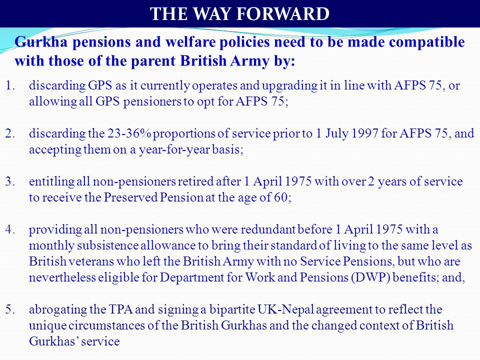 THE WAY FORWARD Gurkha pensions and welfare policies need to be made compatible with those of the parent British Army by: