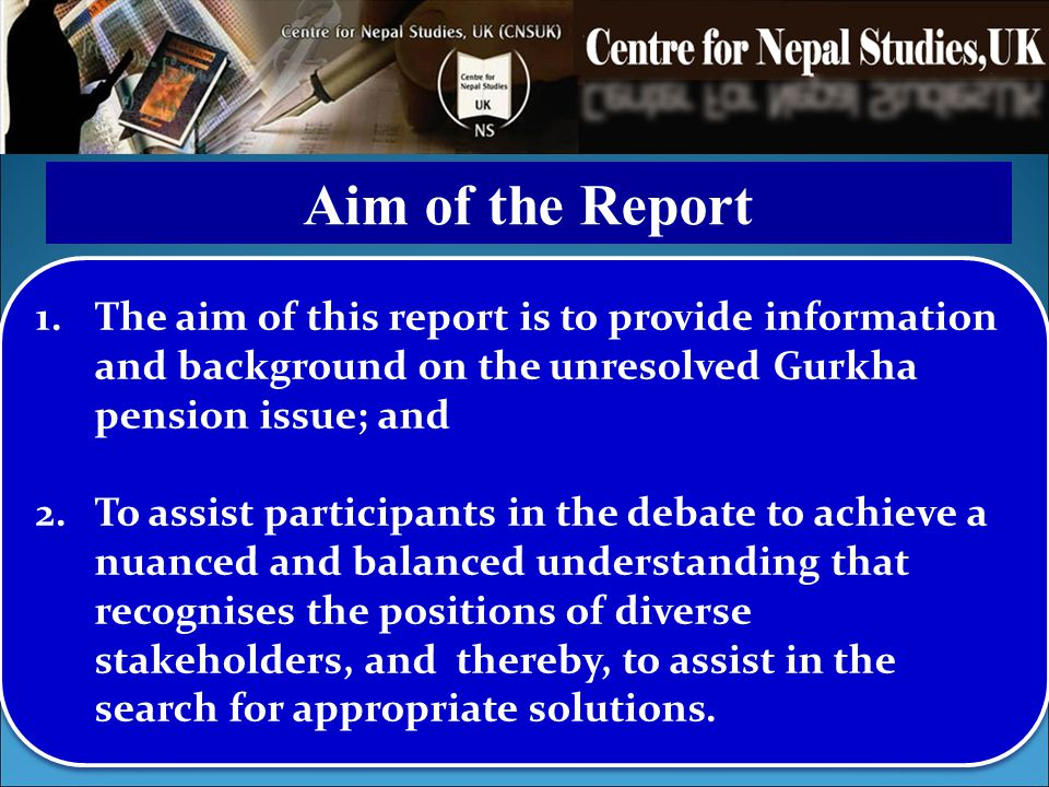 Aim of the Report The aim of this report is to provide information and background on the unresolved Gurkha pension issue; and.