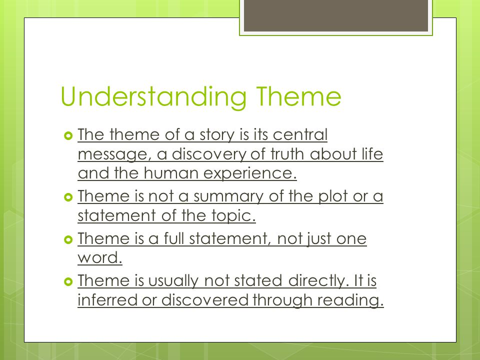 Understanding Theme The theme of a story is its central message, a discovery of truth about life and the human experience.