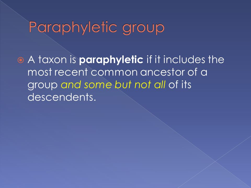 Paraphyletic group A taxon is paraphyletic if it includes the most recent common ancestor of a group and some but not all of its descendents.