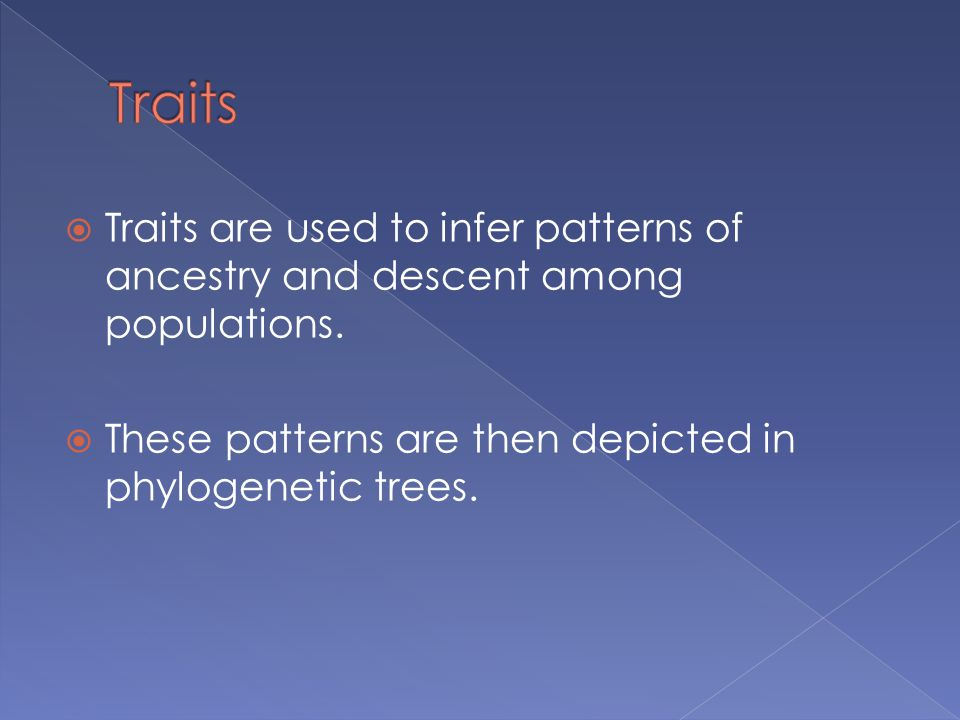 Traits Traits are used to infer patterns of ancestry and descent among populations.