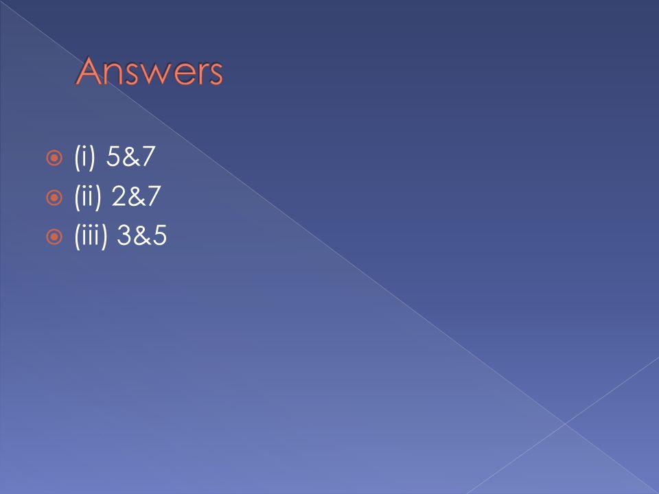 Answers (i) 5&7 (ii) 2&7 (iii) 3&5