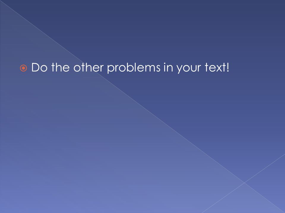 Do the other problems in your text!